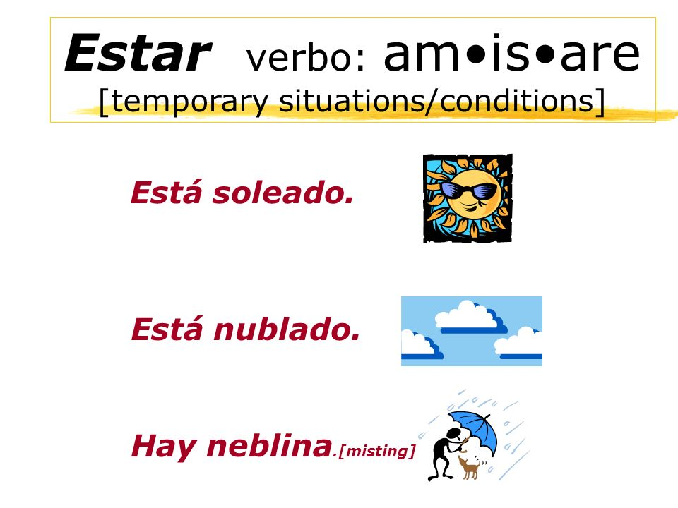 Estar verbo: am•is•are [temporary situations/conditions]